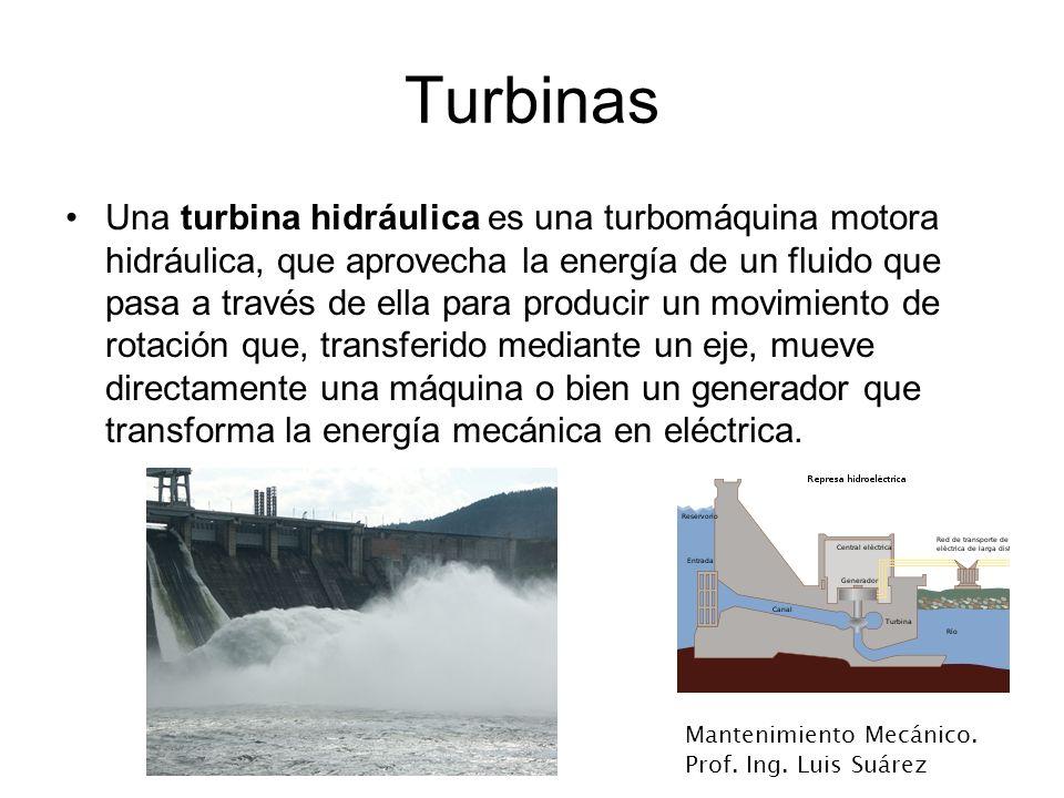 Mantenimiento Mecánico. Prof. Ing. Luis Suárez Turbinas Una turbina hidráulica es una turbomáquina motora hidráulica, que aprovecha la energía de un f