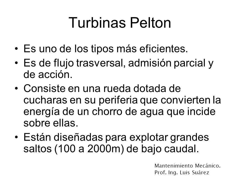 Mantenimiento Mecánico. Prof. Ing. Luis Suárez Turbinas Pelton Es uno de los tipos más eficientes. Es de flujo trasversal, admisión parcial y de acció