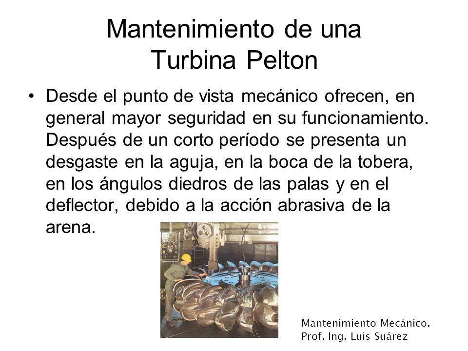 Mantenimiento Mecánico. Prof. Ing. Luis Suárez Mantenimiento de una Turbina Pelton Desde el punto de vista mecánico ofrecen, en general mayor segurida