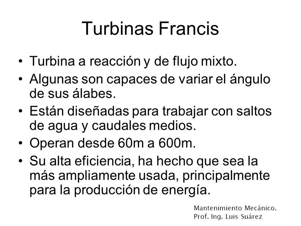Mantenimiento Mecánico. Prof. Ing. Luis Suárez Turbinas Francis Turbina a reacción y de flujo mixto. Algunas son capaces de variar el ángulo de sus ál