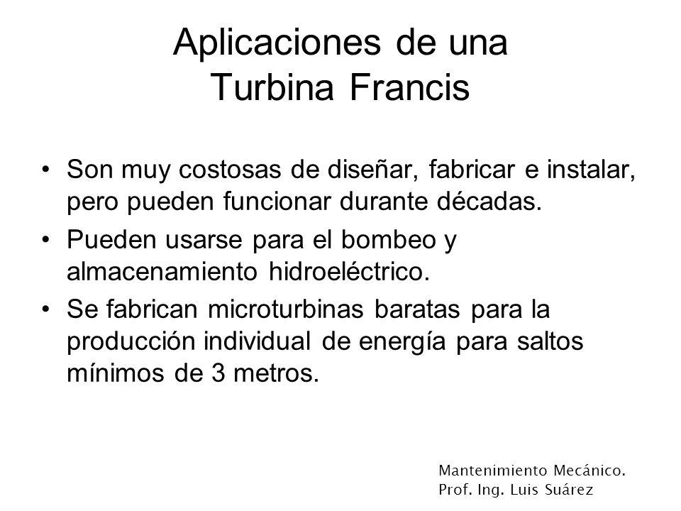Mantenimiento Mecánico. Prof. Ing. Luis Suárez Aplicaciones de una Turbina Francis Son muy costosas de diseñar, fabricar e instalar, pero pueden funci