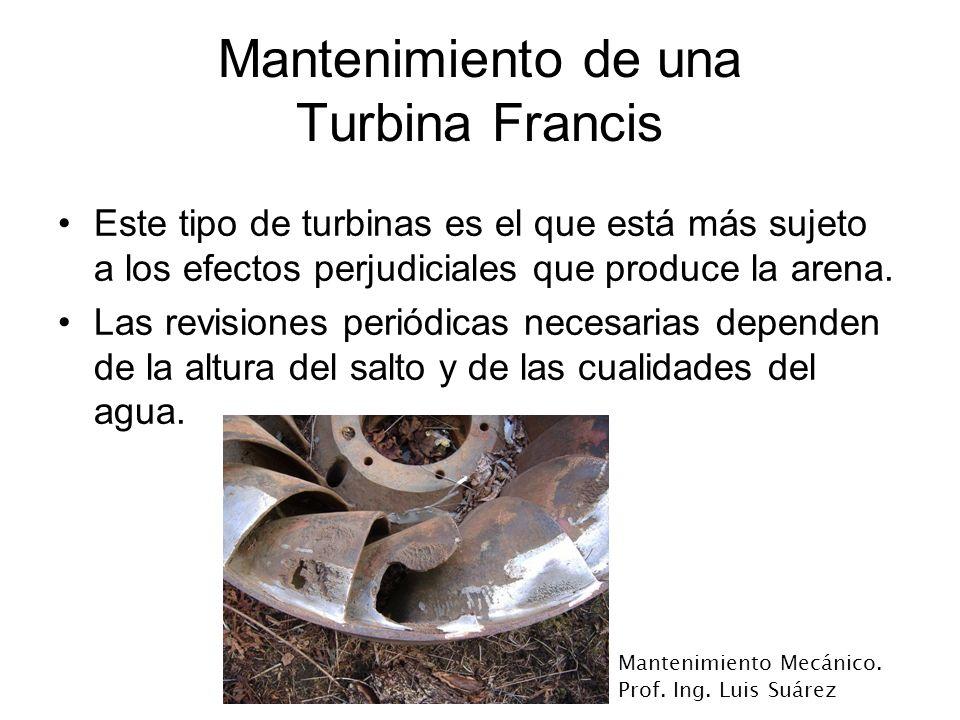 Mantenimiento Mecánico. Prof. Ing. Luis Suárez Mantenimiento de una Turbina Francis Este tipo de turbinas es el que está más sujeto a los efectos perj