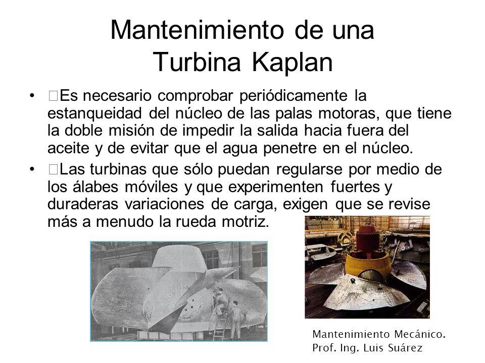 Mantenimiento Mecánico. Prof. Ing. Luis Suárez Mantenimiento de una Turbina Kaplan ‡Es necesario comprobar periódicamente la estanqueidad del núcleo d