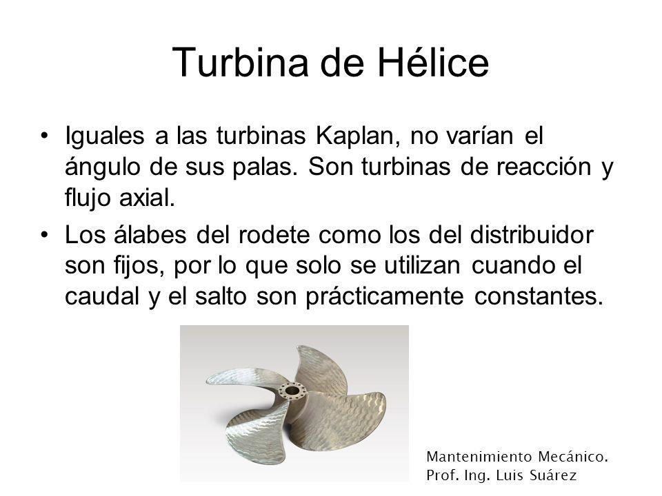 Mantenimiento Mecánico. Prof. Ing. Luis Suárez Turbina de Hélice Iguales a las turbinas Kaplan, no varían el ángulo de sus palas. Son turbinas de reac
