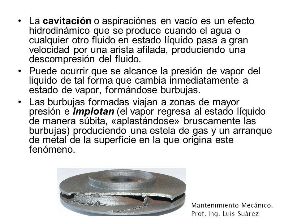 Mantenimiento Mecánico. Prof. Ing. Luis Suárez La cavitación o aspiraciónes en vacío es un efecto hidrodinámico que se produce cuando el agua o cualqu