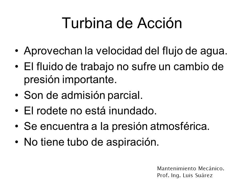 Mantenimiento Mecánico. Prof. Ing. Luis Suárez Turbina de Acción Aprovechan la velocidad del flujo de agua. El fluido de trabajo no sufre un cambio de