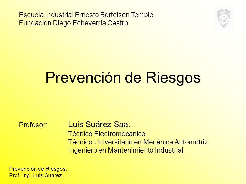 Prevención de Riesgos Profesor: Luis Suárez Saa. Técnico Electromecánico. Técnico Universitario en Mecánica Automotriz. Ingeniero en Mantenimiento Ind