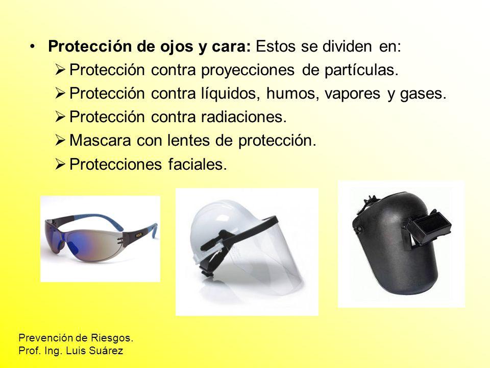 Protección de ojos y cara: Estos se dividen en: Protección contra proyecciones de partículas. Protección contra líquidos, humos, vapores y gases. Prot