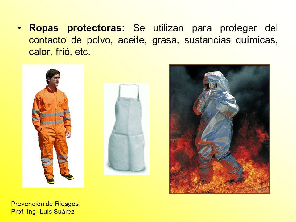 Ropas protectoras: Se utilizan para proteger del contacto de polvo, aceite, grasa, sustancias químicas, calor, frió, etc. Prevención de Riesgos. Prof.