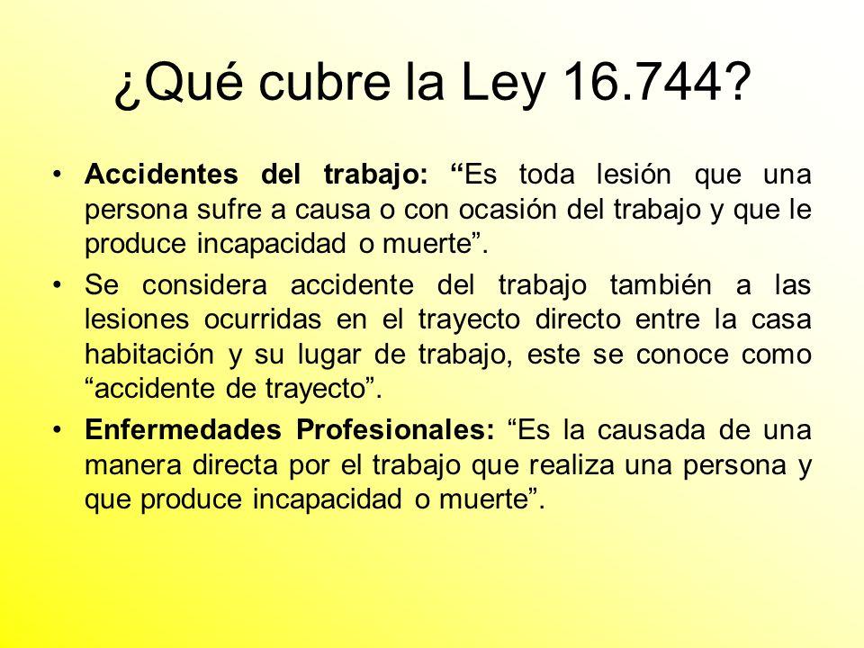 ¿Qué cubre la Ley 16.744? Accidentes del trabajo: Es toda lesión que una persona sufre a causa o con ocasión del trabajo y que le produce incapacidad