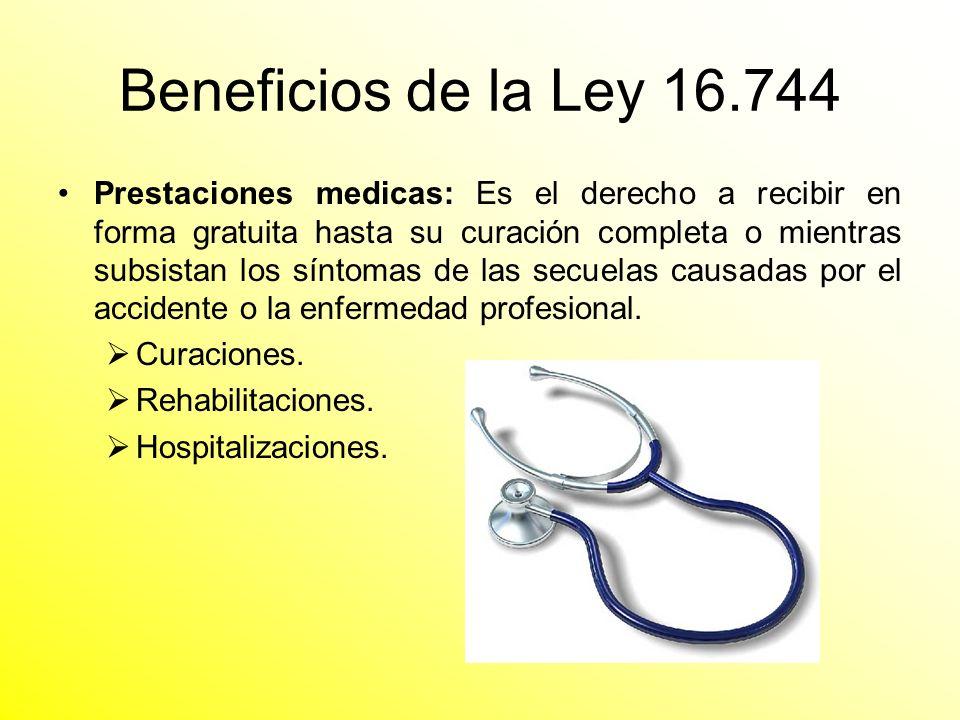 Beneficios de la Ley 16.744 Prestaciones medicas: Es el derecho a recibir en forma gratuita hasta su curación completa o mientras subsistan los síntom