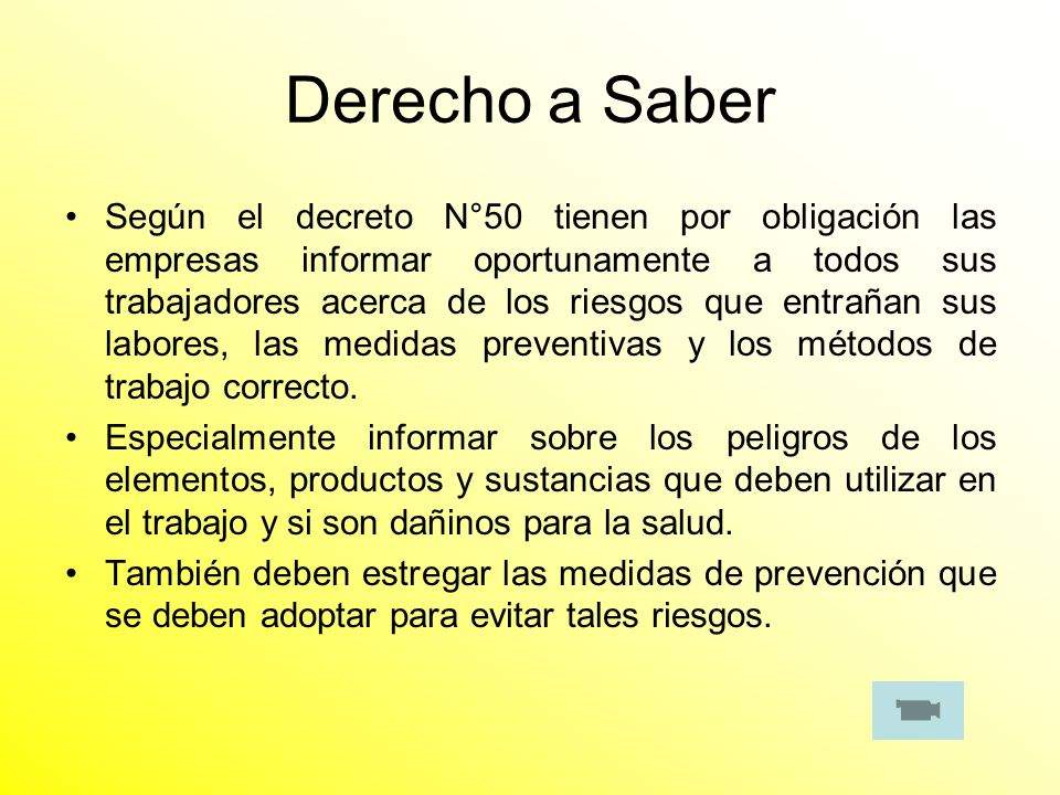 Derecho a Saber Según el decreto N°50 tienen por obligación las empresas informar oportunamente a todos sus trabajadores acerca de los riesgos que ent