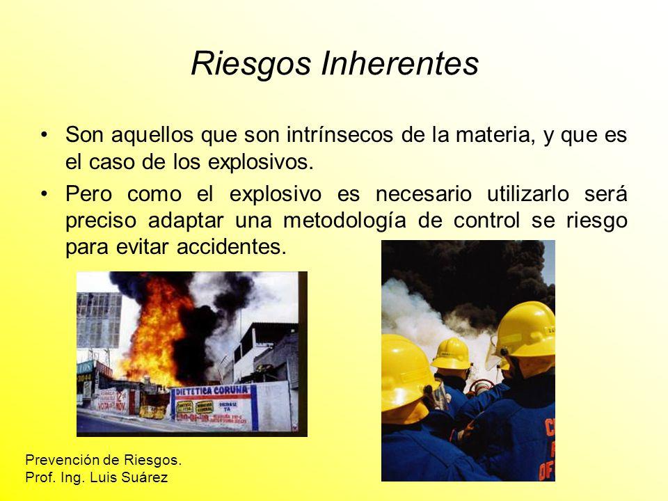 Riesgos Inherentes Son aquellos que son intrínsecos de la materia, y que es el caso de los explosivos. Pero como el explosivo es necesario utilizarlo