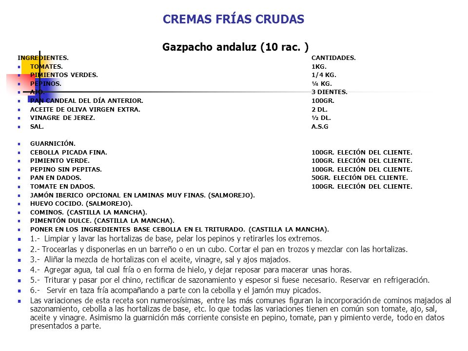 CREMAS FRÍAS CRUDAS Gazpacho andaluz (10 rac. ) INGREDIENTES.CANTIDADES. TOMATES.1KG. PIMIENTOS VERDES.1/4 KG. PEPINOS.¼ KG. AJO.3 DIENTES. PAN CANDEA