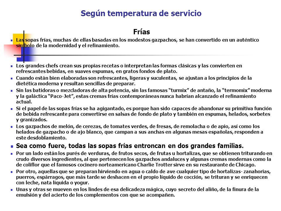 Según temperatura de servicio Frías Las sopas frías, muchas de ellas basadas en los modestos gazpachos, se han convertido en un auténtico símbolo de l