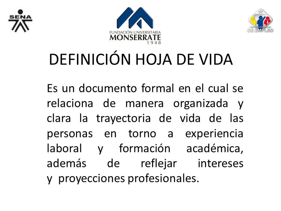 DEFINICIÓN HOJA DE VIDA Es un documento formal en el cual se relaciona de manera organizada y clara la trayectoria de vida de las personas en torno a