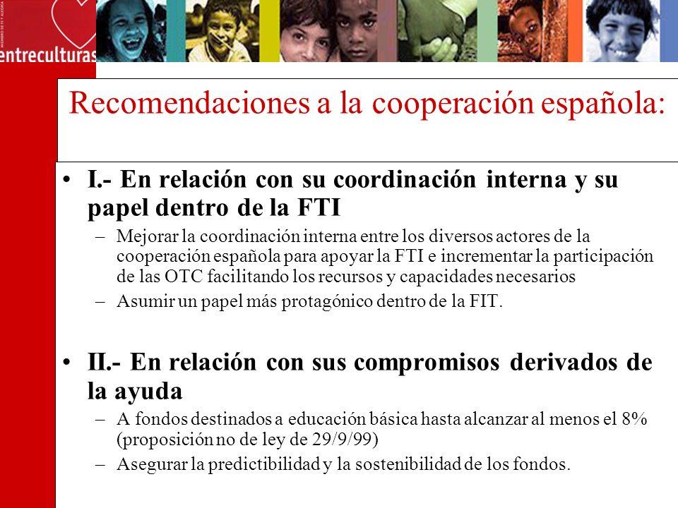 Recomendaciones a la cooperación española: I.- En relación con su coordinación interna y su papel dentro de la FTI –Mejorar la coordinación interna entre los diversos actores de la cooperación española para apoyar la FTI e incrementar la participación de las OTC facilitando los recursos y capacidades necesarios –Asumir un papel más protagónico dentro de la FIT.