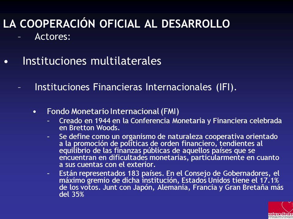 LA COOPERACIÓN OFICIAL AL DESARROLLO –Actores: Instituciones multilaterales –Instituciones Financieras Internacionales (IFI). Fondo Monetario Internac