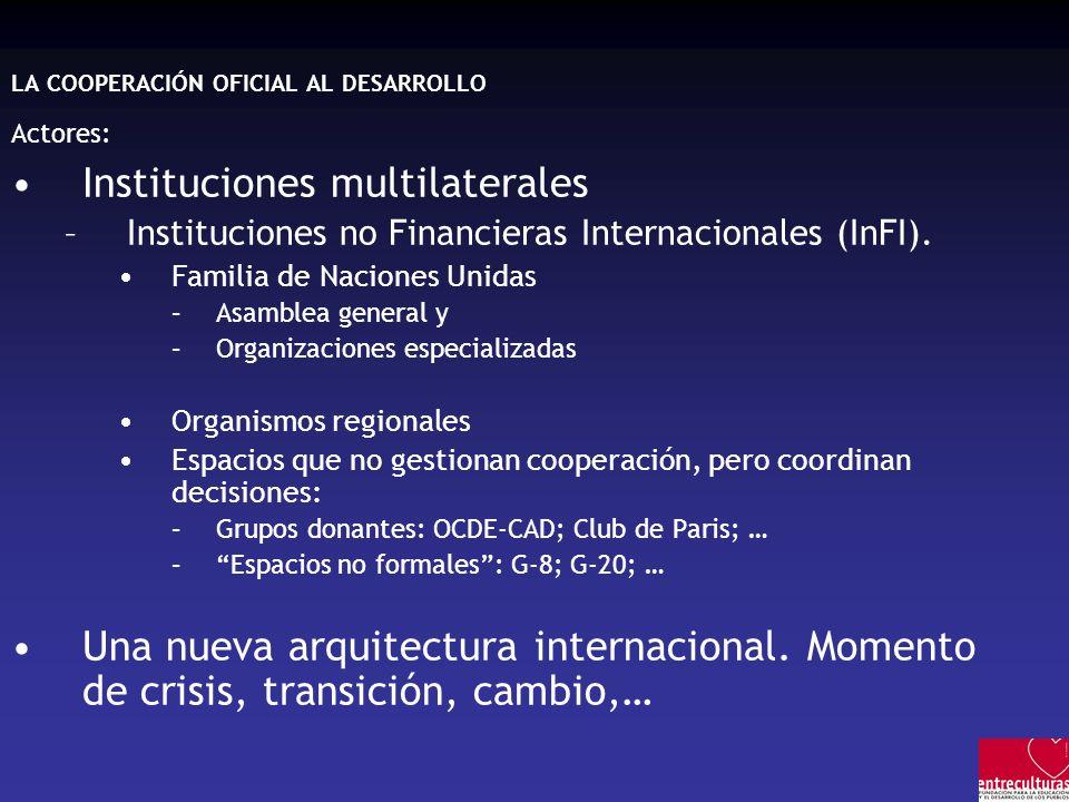 LA COOPERACIÓN OFICIAL AL DESARROLLO Actores: Instituciones multilaterales –Instituciones no Financieras Internacionales (InFI). Familia de Naciones U