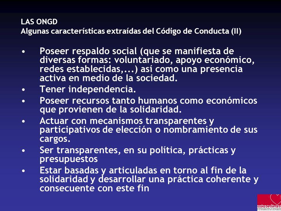 LAS ONGD Algunas características extraídas del Código de Conducta (II) Poseer respaldo social (que se manifiesta de diversas formas: voluntariado, apoyo económico, redes establecidas,...) así como una presencia activa en medio de la sociedad.