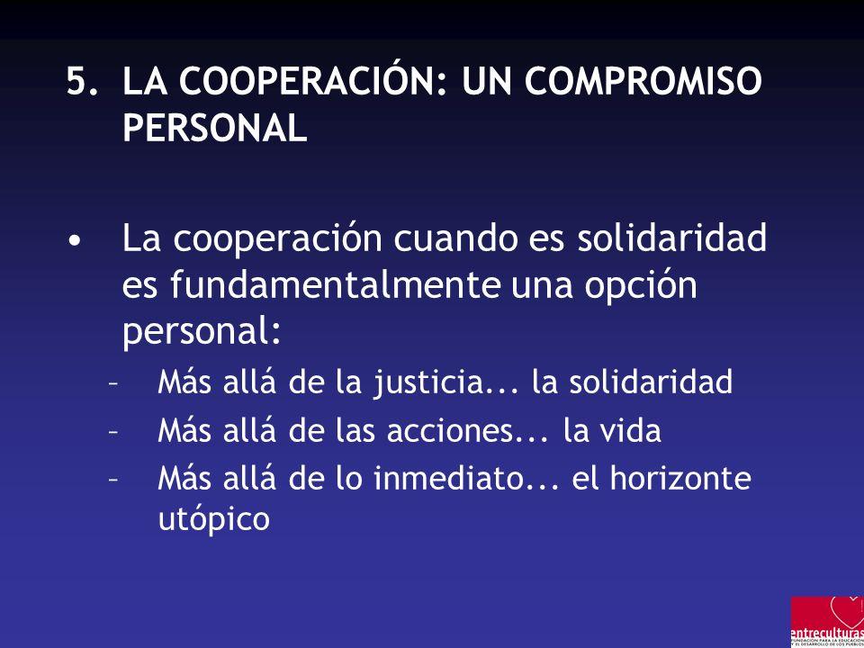 5.LA COOPERACIÓN: UN COMPROMISO PERSONAL La cooperación cuando es solidaridad es fundamentalmente una opción personal: –Más allá de la justicia...