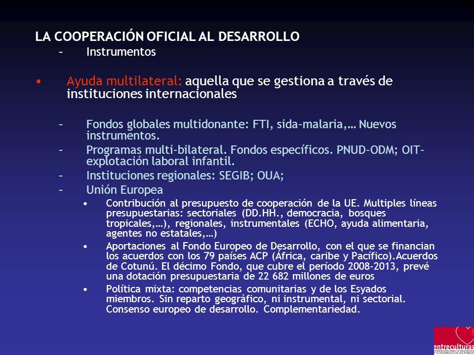 LA COOPERACIÓN OFICIAL AL DESARROLLO –Instrumentos Ayuda multilateral: aquella que se gestiona a través de instituciones internacionales –Fondos globales multidonante: FTI, sida-malaria,… Nuevos instrumentos.
