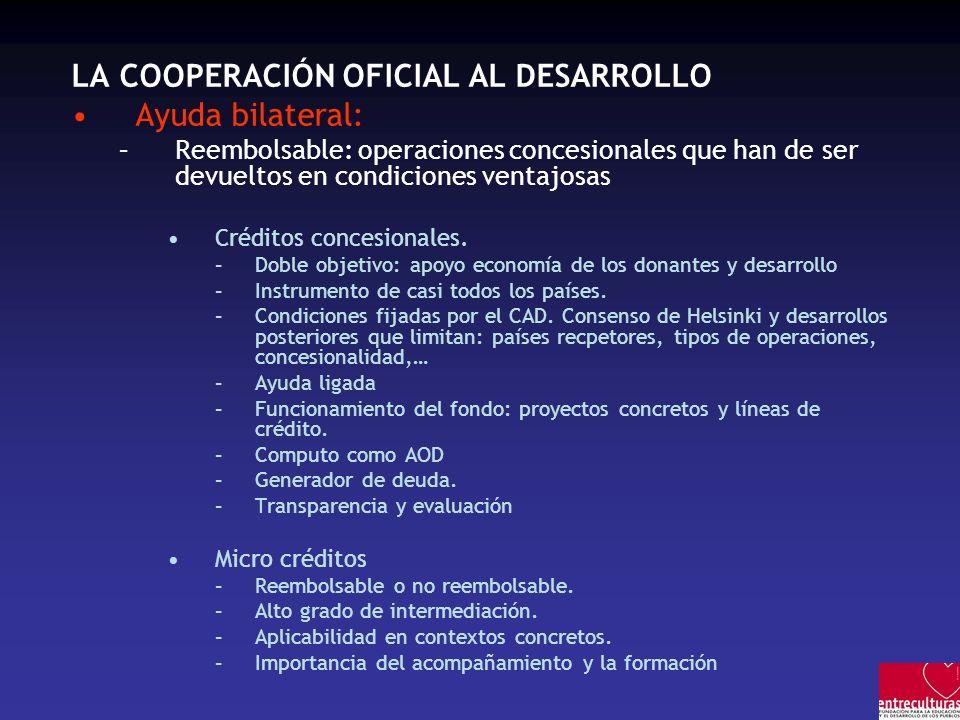 LA COOPERACIÓN OFICIAL AL DESARROLLO Ayuda bilateral: –Reembolsable: operaciones concesionales que han de ser devueltos en condiciones ventajosas Créditos concesionales.