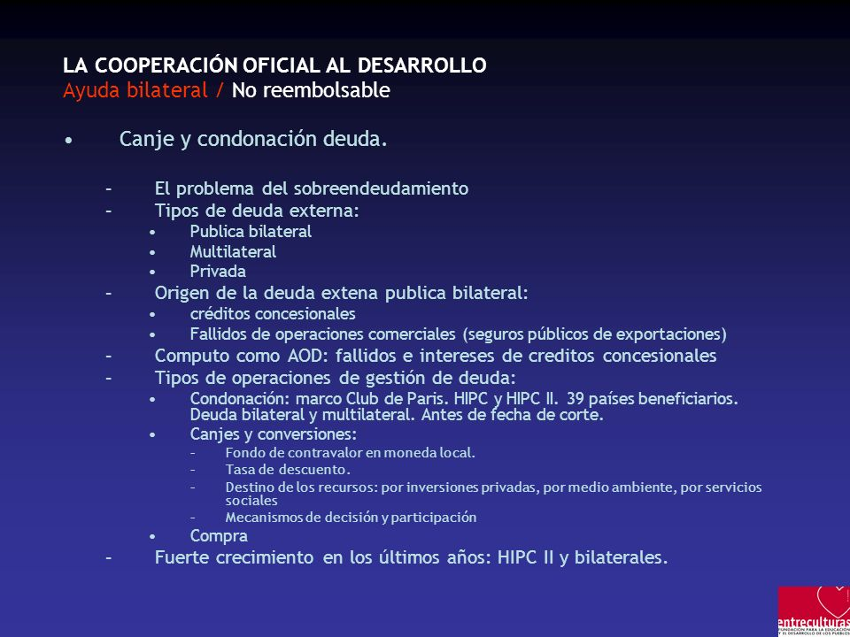 LA COOPERACIÓN OFICIAL AL DESARROLLO Ayuda bilateral / No reembolsable Canje y condonación deuda.