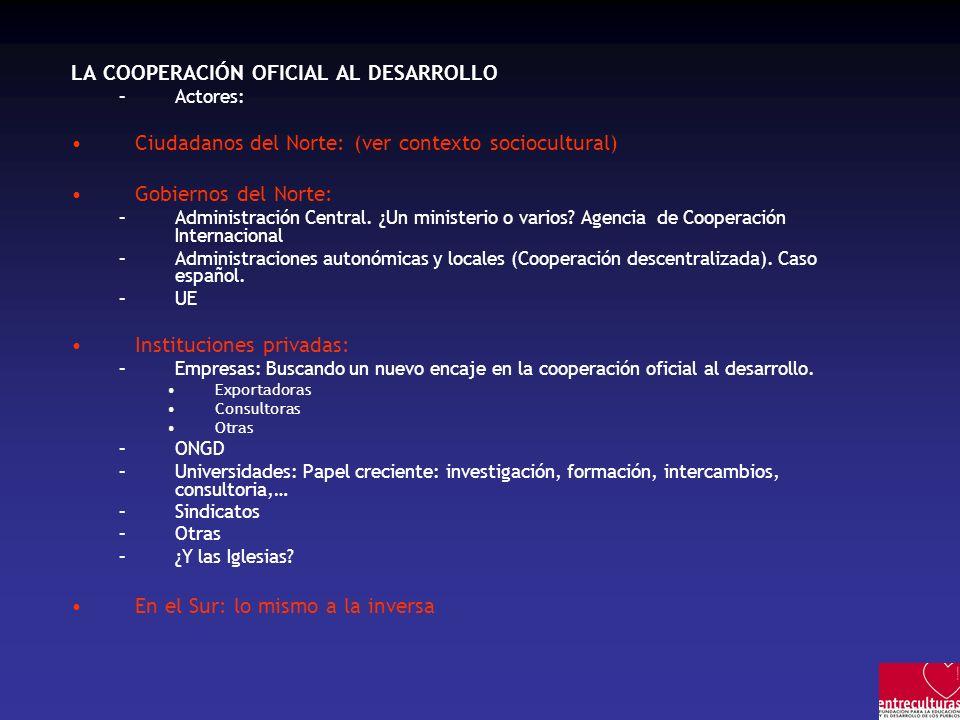 LA COOPERACIÓN OFICIAL AL DESARROLLO –Actores: Ciudadanos del Norte: (ver contexto sociocultural) Gobiernos del Norte: –Administración Central.