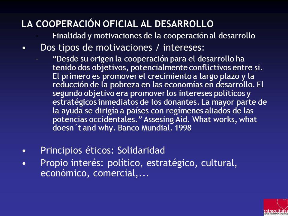 LA COOPERACIÓN OFICIAL AL DESARROLLO –Finalidad y motivaciones de la cooperación al desarrollo Dos tipos de motivaciones / intereses: –Desde su origen la cooperación para el desarrollo ha tenido dos objetivos, potencialmente conflictivos entre si.