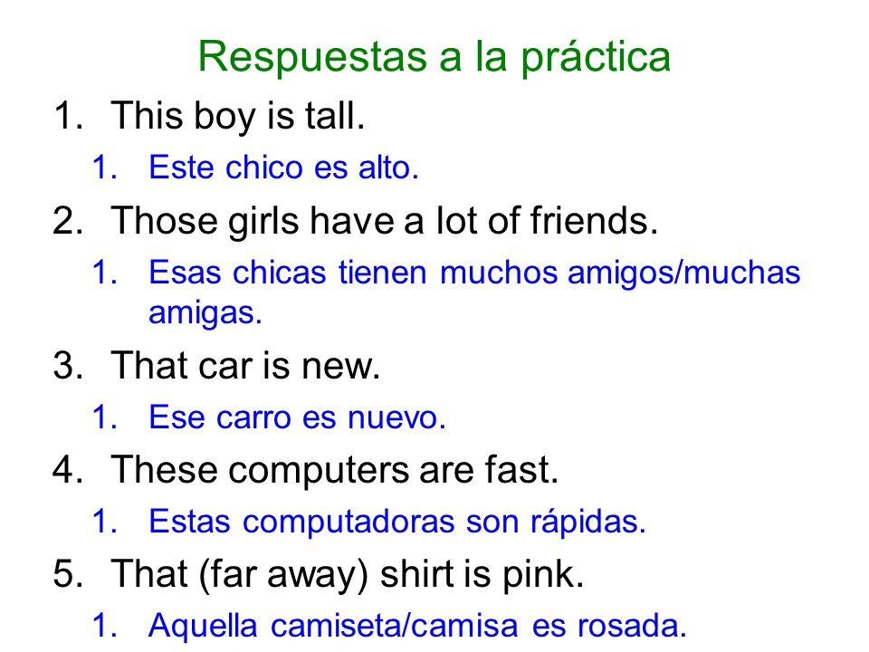 Respuestas a la práctica 1.This boy is tall. 1.Este chico es alto. 2.Those girls have a lot of friends. 1.Esas chicas tienen muchos amigos/muchas amig