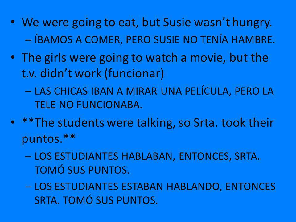 We were going to eat, but Susie wasnt hungry. – ÍBAMOS A COMER, PERO SUSIE NO TENÍA HAMBRE. The girls were going to watch a movie, but the t.v. didnt