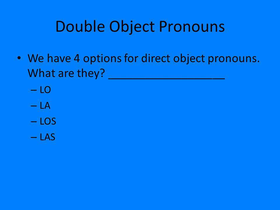 Double Object Pronouns We have 4 options for direct object pronouns. What are they? ___________________ – LO – LA – LOS – LAS