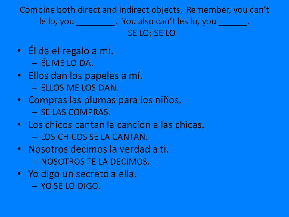 Combine both direct and indirect objects. Remember, you cant le lo, you ________. You also cant les lo, you ______. SE LO; SE LO Él da el regalo a mí.