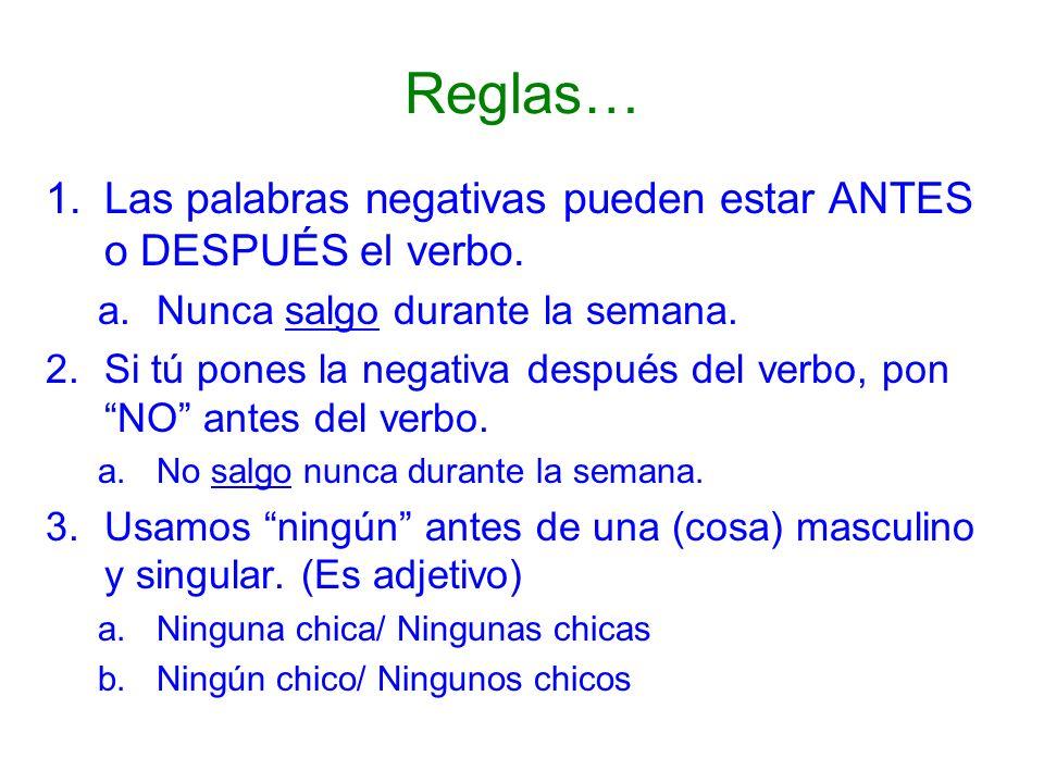 Reglas… 1.Las palabras negativas pueden estar ANTES o DESPUÉS el verbo. a.Nunca salgo durante la semana. 2.Si tú pones la negativa después del verbo,