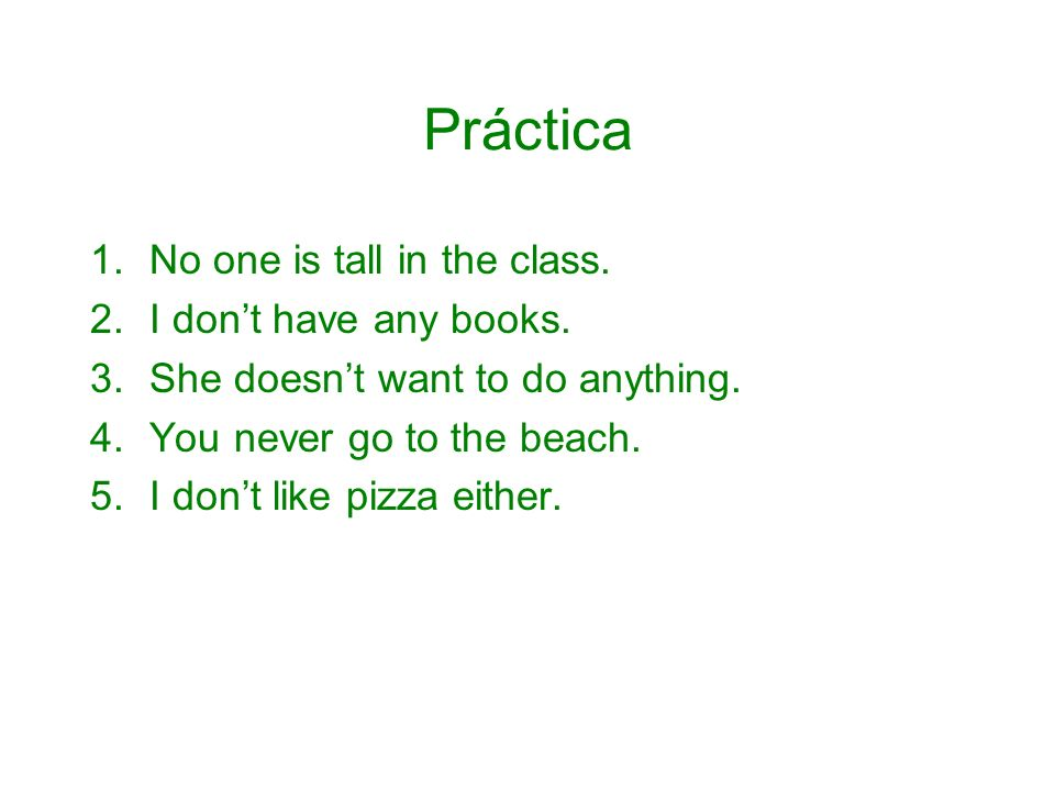 Práctica 1.No one is tall in the class. 2.I dont have any books. 3.She doesnt want to do anything. 4.You never go to the beach. 5.I dont like pizza ei