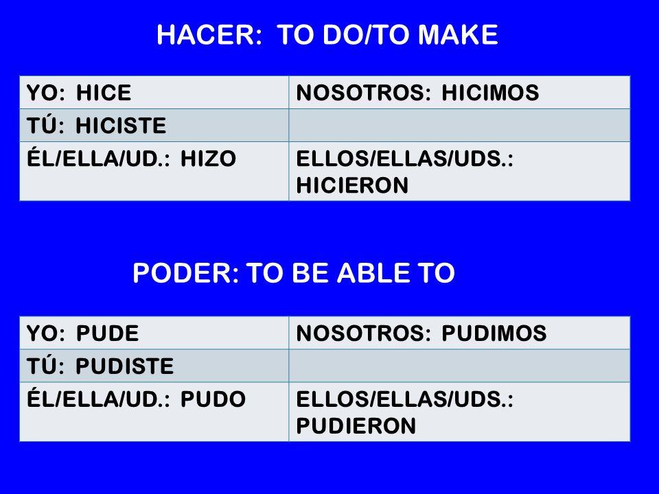 YO: PUDENOSOTROS: PUDIMOS TÚ: PUDISTE ÉL/ELLA/UD.: PUDOELLOS/ELLAS/UDS.: PUDIERON YO: HICENOSOTROS: HICIMOS TÚ: HICISTE ÉL/ELLA/UD.: HIZOELLOS/ELLAS/UDS.: HICIERON HACER: TO DO/TO MAKE PODER: TO BE ABLE TO
