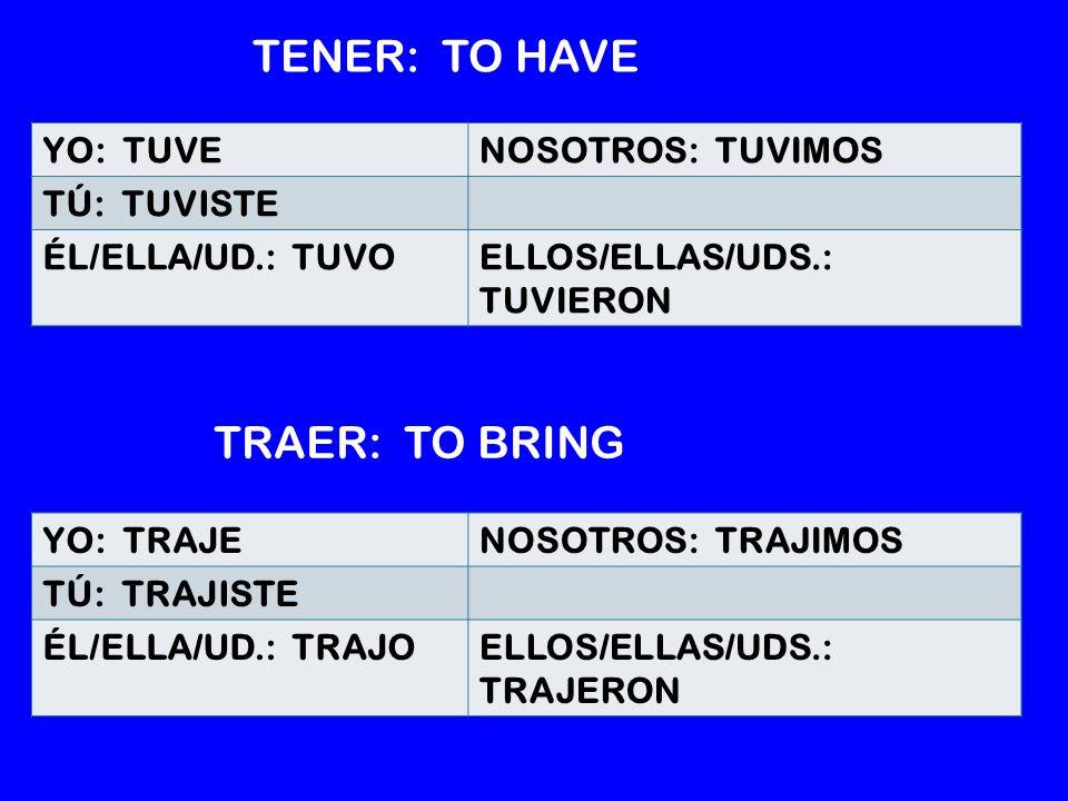YO: TRAJENOSOTROS: TRAJIMOS TÚ: TRAJISTE ÉL/ELLA/UD.: TRAJOELLOS/ELLAS/UDS.: TRAJERON YO: TUVENOSOTROS: TUVIMOS TÚ: TUVISTE ÉL/ELLA/UD.: TUVOELLOS/ELLAS/UDS.: TUVIERON TENER: TO HAVE TRAER: TO BRING