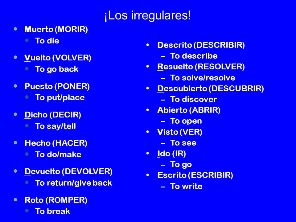 ¡Los irregulares! Muerto (MORIR) To die Vuelto (VOLVER) To go back Puesto (PONER) To put/place Dicho (DECIR) To say/tell Hecho (HACER) To do/make Devu