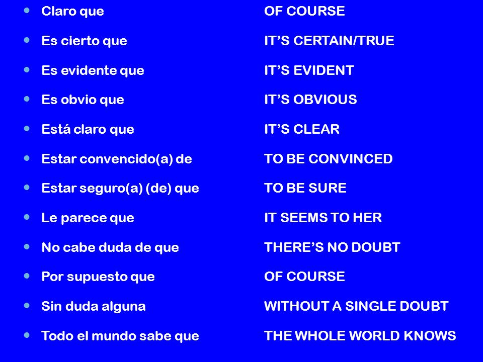 Claro queOF COURSE Es cierto queITS CERTAIN/TRUE Es evidente queITS EVIDENT Es obvio queITS OBVIOUS Está claro queITS CLEAR Estar convencido(a) deTO BE CONVINCED Estar seguro(a) (de) queTO BE SURE Le parece queIT SEEMS TO HER No cabe duda de queTHERES NO DOUBT Por supuesto queOF COURSE Sin duda algunaWITHOUT A SINGLE DOUBT Todo el mundo sabe queTHE WHOLE WORLD KNOWS