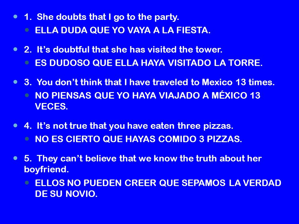 1.She doubts that I go to the party. ELLA DUDA QUE YO VAYA A LA FIESTA.