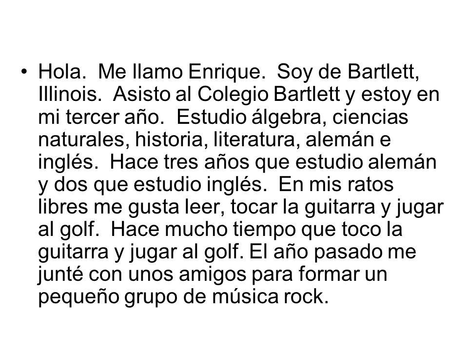 Hola. Me llamo Enrique. Soy de Bartlett, Illinois. Asisto al Colegio Bartlett y estoy en mi tercer año. Estudio álgebra, ciencias naturales, historia,