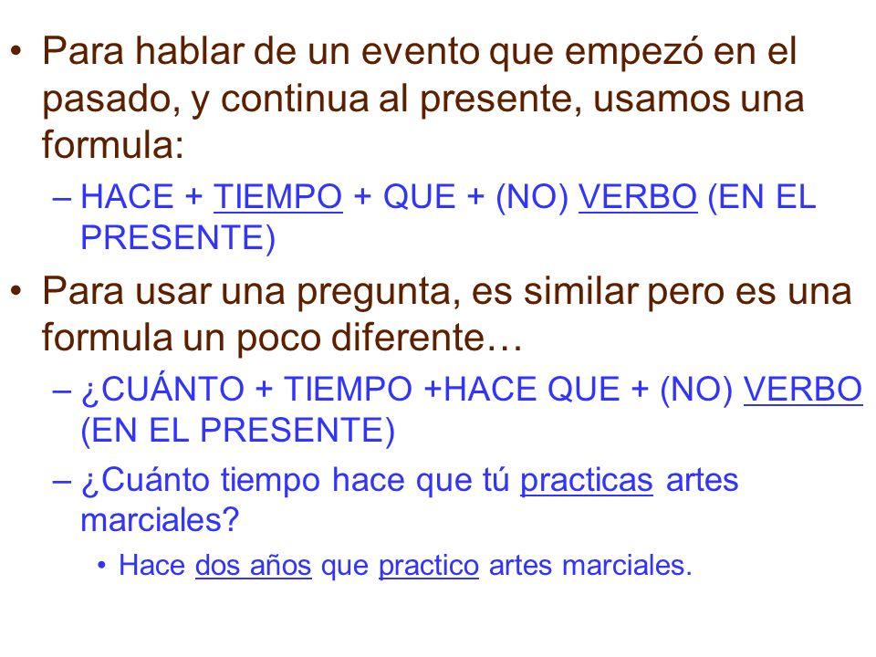 Para hablar de un evento que empezó en el pasado, y continua al presente, usamos una formula: –HACE + TIEMPO + QUE + (NO) VERBO (EN EL PRESENTE) Para