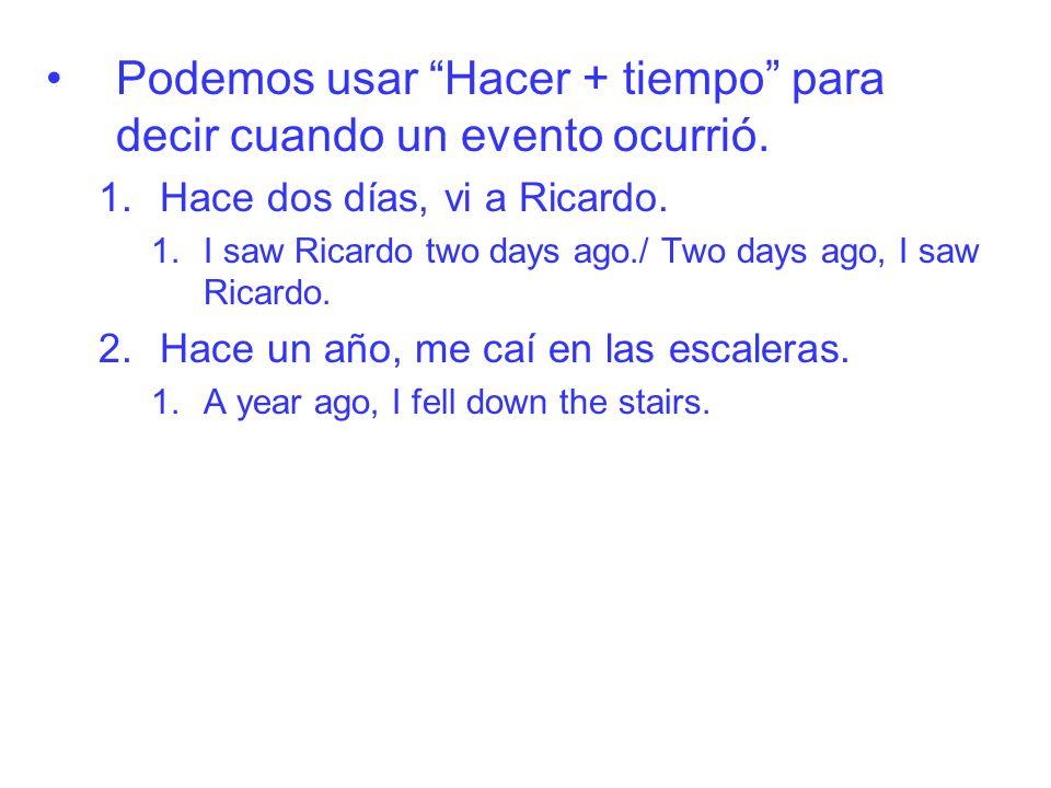 Podemos usar Hacer + tiempo para decir cuando un evento ocurrió. 1.Hace dos días, vi a Ricardo. 1.I saw Ricardo two days ago./ Two days ago, I saw Ric