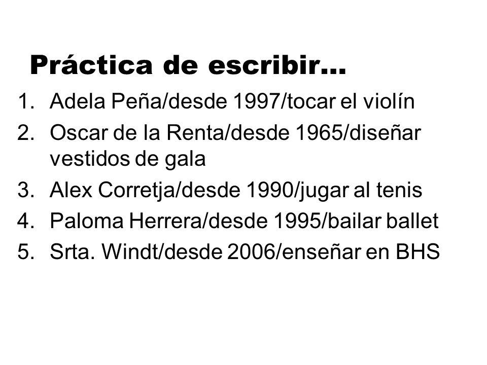 Práctica de escribir… 1.Adela Peña/desde 1997/tocar el violín 2.Oscar de la Renta/desde 1965/diseñar vestidos de gala 3.Alex Corretja/desde 1990/jugar