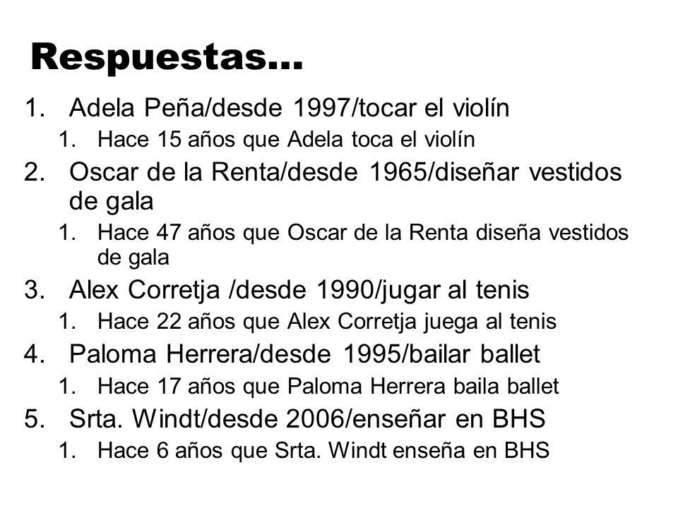 Respuestas… 1.Adela Peña/desde 1997/tocar el violín 1.Hace 15 años que Adela toca el violín 2.Oscar de la Renta/desde 1965/diseñar vestidos de gala 1.