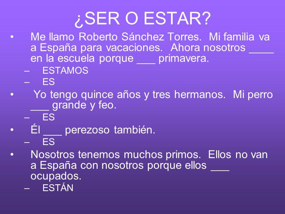 ¿SER O ESTAR? Me llamo Roberto Sánchez Torres. Mi familia va a España para vacaciones. Ahora nosotros ____ en la escuela porque ___ primavera. –ESTAMO