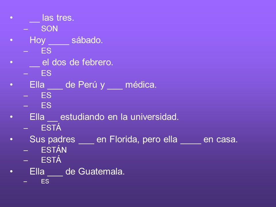 __ las tres. –SON Hoy ____ sábado. –ES __ el dos de febrero. –ES Ella ___ de Perú y ___ médica. –ES Ella __ estudiando en la universidad. –ESTÁ Sus pa