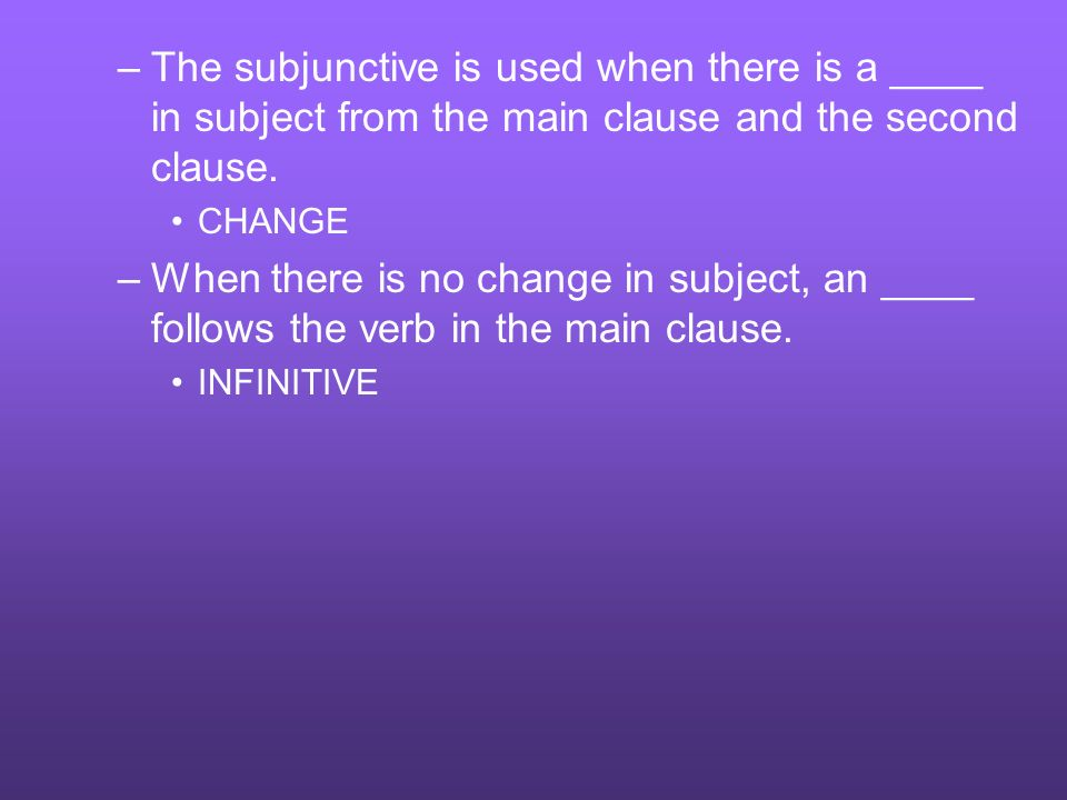 –The subjunctive is used when there is a ____ in subject from the main clause and the second clause. CHANGE –When there is no change in subject, an __