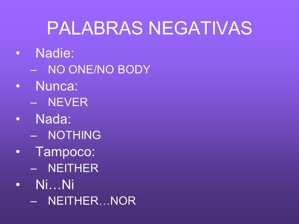 PALABRAS NEGATIVAS Nadie: –NO ONE/NO BODY Nunca: –NEVER Nada: –NOTHING Tampoco: –NEITHER Ni…Ni –NEITHER…NOR